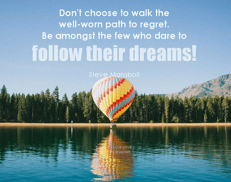 "Quote ""don't follow the well worn path to regret. Follow your Dreams"" with a hot air balloon on a lake."