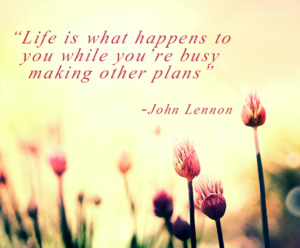 Life is what happens when you're busy making other plans - John Lennon